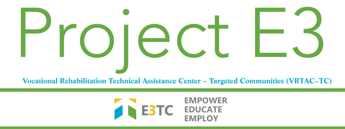 Project E3: Empower, Educate, Employ - Vocational Rehabilitation Technical Assistance Center – Targeted Communities (VRTAC–TC)