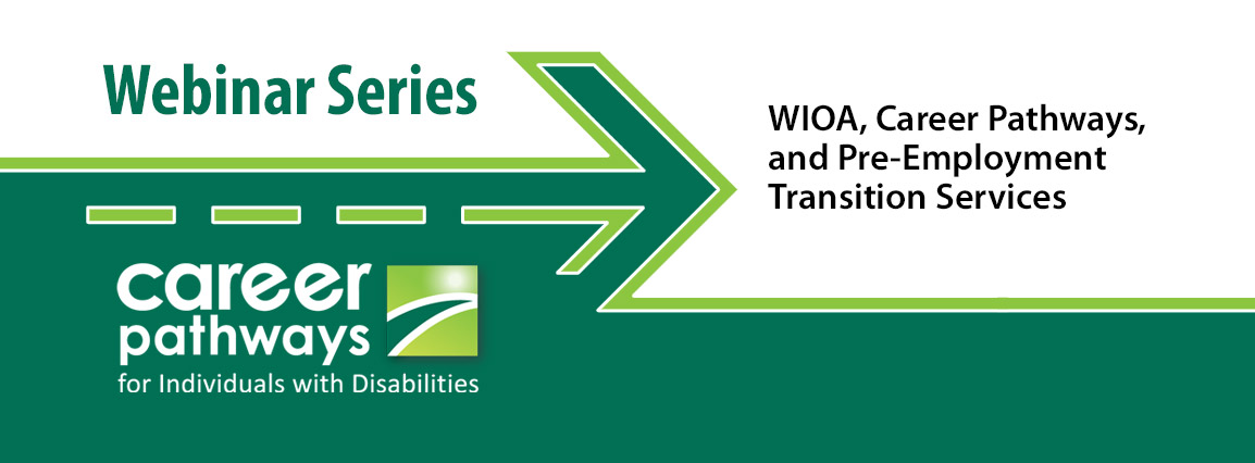 Career Pathways for Individuals with Disabilities Webinar Series - WIOA, Career Pathways, and Pre-Employment Transition Services