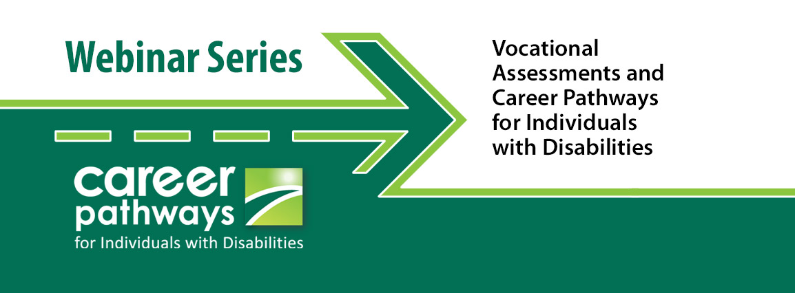 Career Pathways for Individuals with Disabilities Webinar Series - Vocational Assessments and Career Pathways for Individuals with Disabilities